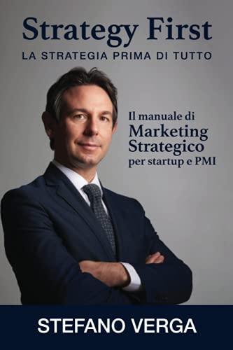 Strategy First - La strategia prima di tutto: Il manuale di marketing strategico per startup e PMI