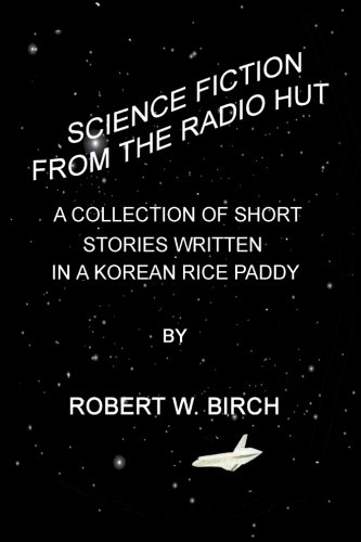 Science Fiction from the Radio Hut: A Collection of Short Stories Written in a Korean Rice Paddy