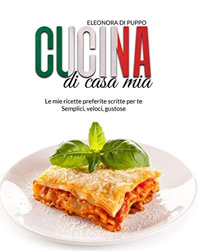 Cucina di Casa Mia: Le mie ricette preferite scritte per te - Semplici, veloci, gustose
