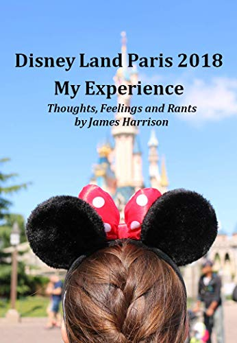 Disney Land Paris 2018 My Experience: Thoughts, Feelings and Rants by James Harrison (English Edition)
