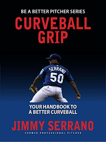 Curveball Grip: Your Guide To A Better Curveball (Be A Better Pitcher Book 1)