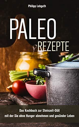 Paleo Rezepte: Das Kochbuch zur Steinzeit-Diät mit der Sie ohne Hunger abnehmen und gesünder Leben