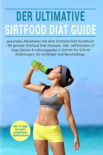 Abnehmen mit dem Sirtfood Diät Kochbuch: Der ultimative Sirtfood Diät Guide mit 99 genialen Sirtfood Diät Rezepten. Inkl. raffiniertem 21 Tage Sirtuin Ernährungsplan für intuitives abnehmen.