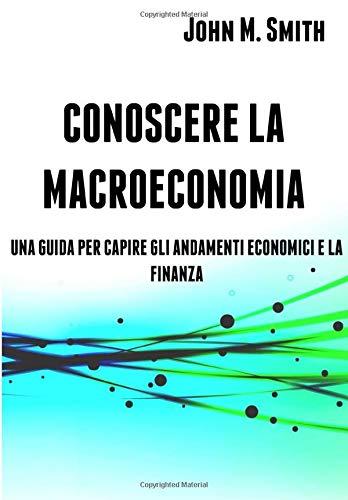CONOSCERE LA MACROECONOMIA: UNA GUIDA PER CAPIRE GLI ANDAMENTI ECONOMICI E LA FINANZA