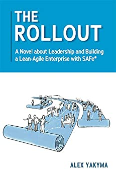 The Rollout: A Novel about Leadership and Building a Lean-Agile Enterprise with SAFe® by [Alex Yakyma]