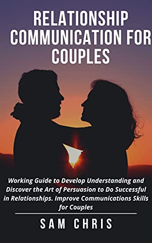 Relationship Communication for Couples: Working Guide to Develop Understanding and Discover the Art of Persuasion to Do Successful in Relationships. Improve ... Skills for Couples. (English Edition)