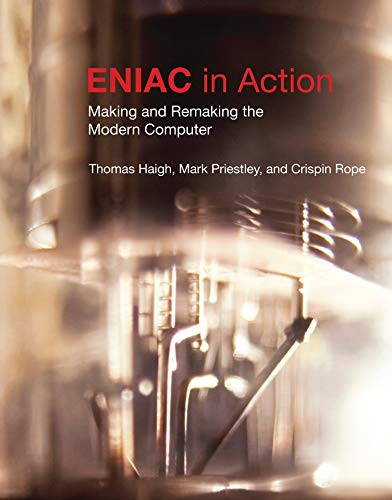 ENIAC in Action: Making and Remaking the Modern Computer: Making and Remaking the Modern Computer /]cthomas Haigh, Mark Priestley, and Crispin Rope (History of Computing)