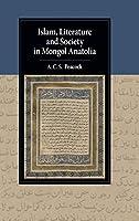 Islam, Literature and Society in Mongol Anatolia (Cambridge Studies in Islamic Civilization)