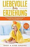 Liebevolle Baby Erziehung: Eltern Ratgeber Buch rund um die Entwicklung, Sicherheit und das Wohlbefinden Ihres Babys im wichtigen ersten Jahr - Bonus: Erstling-Ausstattungs-Liste
