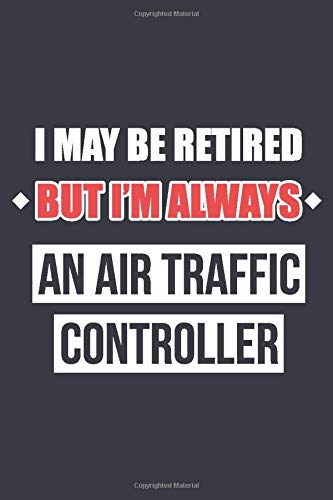 I May Be Retired But I'm Always An Air Traffic Controller: Blank Lined Journal Notebook For Retired