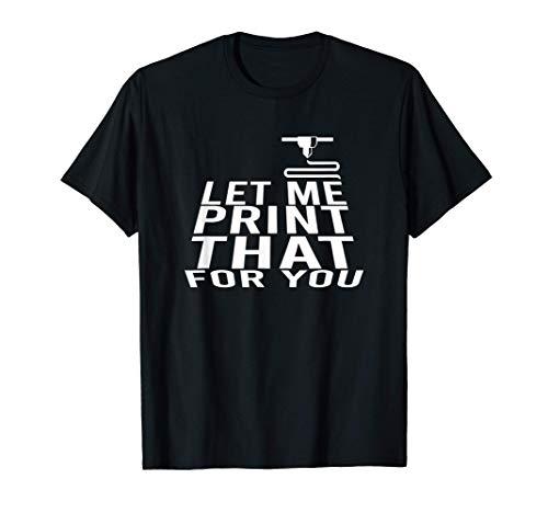 Let me print that for you - Gift 3D Printer 3D Printer T-Shirt