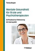 Mentale Gesundheit fuer Aerzte und Psychotherapeuten: Ein Praxisbuch zur Verbesserung der Lebensqualitaet