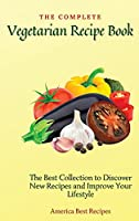The Complete Vegetarian Recipe Book: The Best Collection to Discover New Recipes and Improve Your Lifestyle