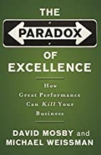 The Paradox of Excellence: How Great Performance Can Kill Your Business by David Mosby (2005-08-17)