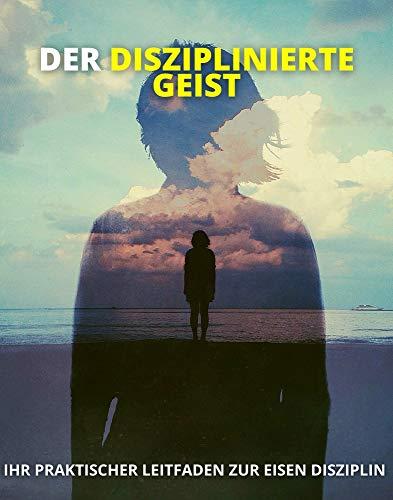 DER DISZIPLINIERTE GEIST: Ihr praktischer Leitfaden zur Eisen Disziplin