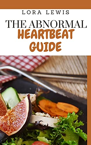 The Abnormal Heartbeat Guide: Simple Guide With Ton Of Tasty Homemade Recipes To Prevent Arrhythmia (English Edition)