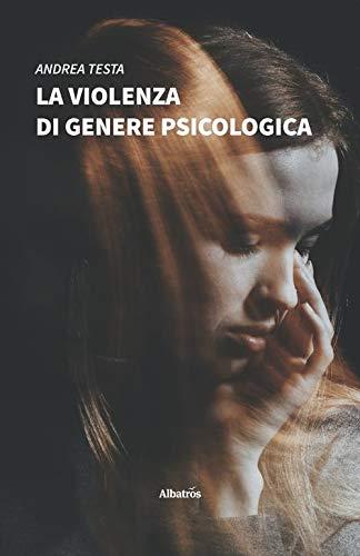 La violenza di genere psicologica. Come riconoscerla e contrastarla: lo sviluppo della relazione maltrattante e la lotta dei centri antiviolenza