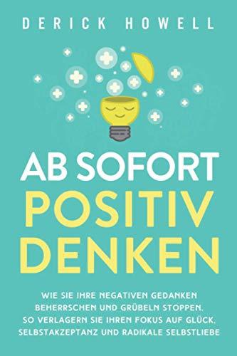 Ab sofort positiv denken: Wie Sie Ihre negativen Gedanken beherrschen und Grübeln stoppen. So verlagern Sie Ihren Fokus auf Glück, Selbstakzeptanz und radikale Selbstliebe