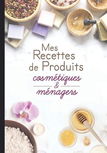 Mes recettes de produits cosmétiques et ménagers: Cahier...