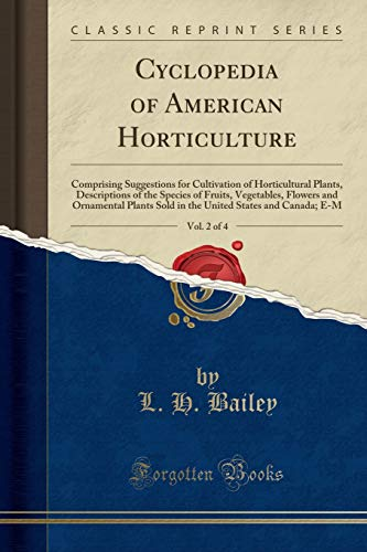 Cyclopedia of American Horticulture, Vol. 2 of 4: Comprising Suggestions for Cultivation of Horticultural Plants, Descriptions of the Species of ... States and Canada; E-M (Classic Reprint)