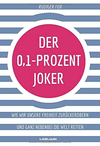 Der 0,1-Prozent-Joker: Wie wir unsere Freiheit zurückerobern und ganz nebenbei die Welt retten