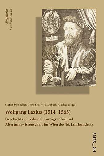 Wolfgang Lazius (1514‒1565): Geschichtsschreibung, Kartographie und Altertumswissenschaft im Wien des 16. Jahrhunderts (Singularia Vindobonensia)