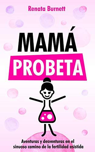 Mamá Probeta: Aventuras y desventuras en el sinuoso camino de la fertilidad asistida