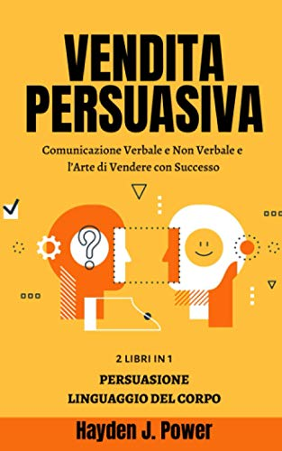 VENDITA PERSUASIVA: 2 libri in 1 (Persuasione Principi e Tecniche - Linguaggio del Corpo) - Comunicazione Verbale e Non Verbale e l'Arte di Vendere con Successo - 300 PAGINE - Manuale per Venditori