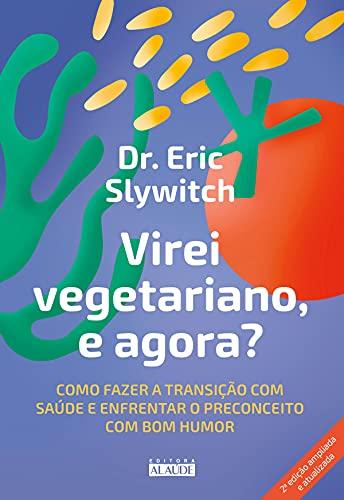 Virei vegetariano, e agora?: Como fazer a transição com saúde e enfrentar o preconceito com bom humor