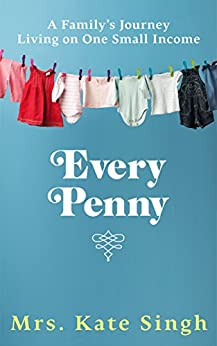 Every Penny: A family's journey living on one small income by [Kate Singh]