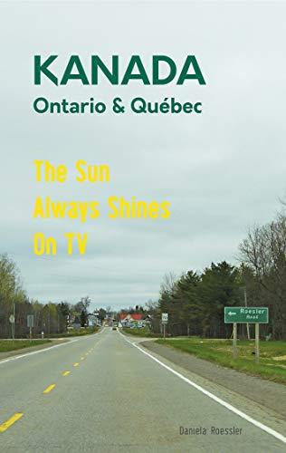 Das etwas andere Reisebuch Kanada Ost - Ontario & Québec: Reiseführer und Road-Trip mit echten Fotos, Erfahrungen und Tipps.: The Sun Always Shines On ... im Osten Kanadas (Allein unterwegs - Band 1)