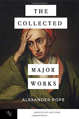 The Collected Major Works of Alexander Pope: Six Famous Poems & Essays By Alexander Pope: The Annotated Edition