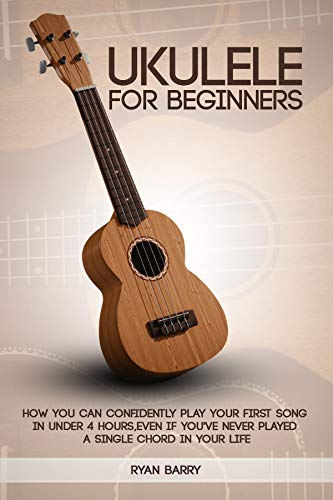 Ukulele for Beginners: Ukulele For Beginners: How You Can Confidently Play Your First Song in under 4 hours, Even if You've Never Played a Single Chord in Your Life (English Edition)