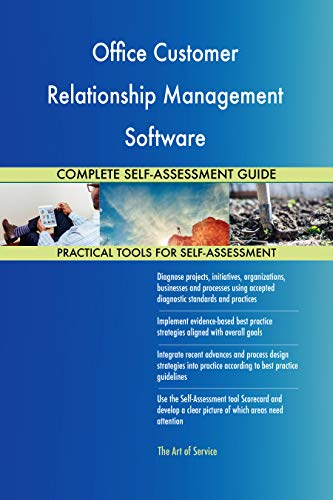 Office Customer Relationship Management Software All-Inclusive Self-Assessment - More than 700 Success Criteria, Instant Visual Insights, Spreadsheet Dashboard, Auto-Prioritized for Quick Results