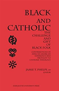 Black and Catholic: The Challenge and Gift of Black Folk : Contributions of African American Experience and Thought to Catholic Theology (Marquette Studies in Theology)