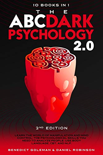 The ABC ... DARK PSYCHOLOGY 2.0 - 10 Books in 1 - 2nd Edition: Learn the World of Manipulation and Mind Control. The Psychological Skills you Need to Analyze People. Use Body Language, CBT and NLP.