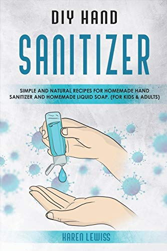 DIY Hand Sanitizer: Simple and Natural Recipes for Homemade Hand Sanitizer & Homemade Liquid Soap. (For Kids and Adults)