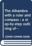 The Alhambra with a Ruler and Compass.: A step-by-step outlining of tiling and plasterwork.