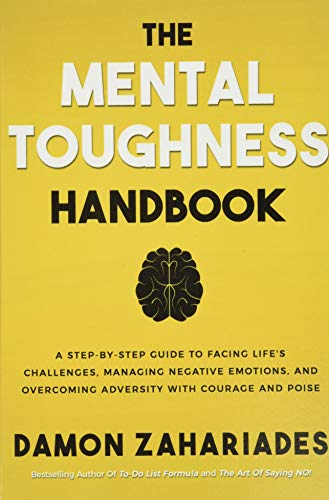The Mental Toughness Handbook: A Step-By-Step Guide to Facing Life's Challenges, Managing Negative E