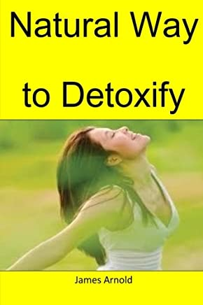 Natural Way to Detoxify: The Mot Natural Way to Purify Your Body of Harmful Toxins