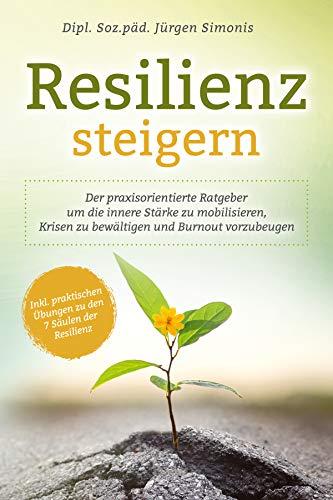 Resilienz steigern: Der praxisorientierte Ratgeber um die innere Stärke zu mobilisieren, Krisen zu bewältigen und Burnout vorzubeugen   Inkl. praktischen Übungen zu den 7 Säulen der Resilienz