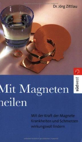 Mit Magneten heilen. Mit der Kraft der Magnete Krankheiten und Schmerzen wirkungsvoll lindern