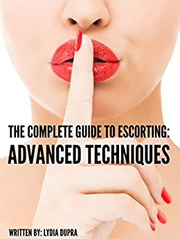 The Complete Guide to Escorting: Advanced Techniques by [Lydia Dupra]