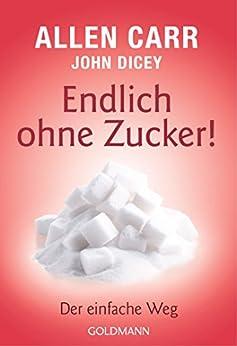Endlich ohne Zucker!: Der einfache Weg (German Edition) by [Allen Carr, John Dicey, Annika Tschöpe]