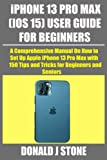 iPHONE 13 PRO MAX (IOS 15) USER GUIDE FOR BEGINNERS: A Comprehensive Manual On How to Set Up Apple iPhone 13 Pro Max with 150 Tips and Tricks for Beginners and Seniors