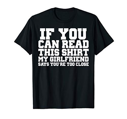 IF YOU CAN READ THIS MY GIRLFRIEND SAYS YOU'RE TOO CLOSE TEE