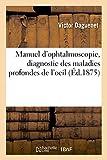 Manuel d'ophtalmoscopie, diagnostic des maladies profondes de l'oeil