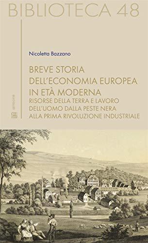 Breve storia dell'economia europea in età moderna: Risorse della terra e lavoro dell'uomo dalla peste nera alla prima rivoluzione industriale (Biblioteca Vol. 48)