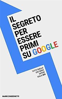 Il segreto per essere primi su Google: Tutto quello che serve sapere sulla SEO di [Mario Chiocchetti]