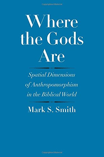 Where the Gods Are: Spatial Dimensions of Anthropomorphism in the Biblical World (The Anchor Yale Bible Reference Library)